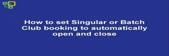 How to set Singular or Batch Club booking to automatically open and close